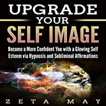 Upgrade Your Self-Image: Become a More Confident You with a Glowing Self-Esteem Via Hypnosis and Subliminal Affirmations Speech by Zeta May Narrated by Infinity Productions