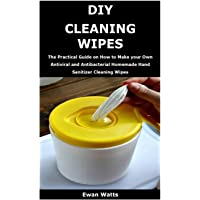 DIY Cleaning Wipes: The Practical Guide on How to Make your Own Antiviral and Antibacterial Homemade Hand Sanitizer Cleaning Wipes