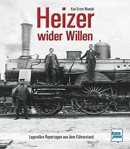 Heizer wider Willen: Legendäre Reportagen aus dem Führerstand