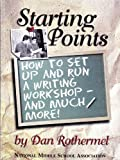 Starting Points : How to Set up and Run a Writing Workshop, Rothermel, Dan, 1560901098