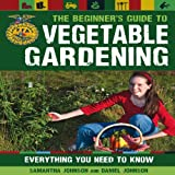 The Beginner's Guide to Vegetable Gardening, Daniel Johnson and Samantha Johnson, 0760344043