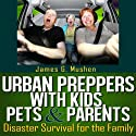 Urban Preppers with Kids, Pets, & Parents: Disaster Survival for the Family Audiobook by James Mushen Narrated by Bob Dunsworth