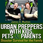 Urban Preppers with Kids, Pets, & Parents: Disaster Survival for the Family | James Mushen