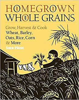 Homegrown Whole Grains: Grow, Harvest, and Cook Wheat, Barley, Oats, Rice, Corn and More by Sara Pitzer (2009-08-05)