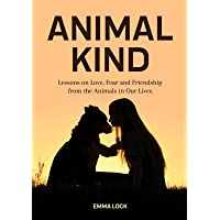 Animal Kind: Lessons on Love, Fear and Friendship from the Animals in our Lives (True Stories Gift for Cat Lovers, Dog Owners and Animal Fans)