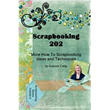 Scrapbooking 202 : More Scrapbooking Ideas and Techniques