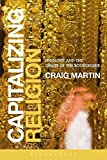 "Craig Martin, ""Capitalizing Religion: Ideology and the Opiate of the Bourgeoisie"" (Bloomsbury, 2014)"