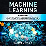 Machine Learning: 4 Books in 1: A Complete Overview