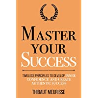 Master Your Success: Timeless Principles to Develop Inner Confidence and Create...