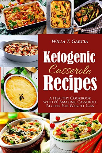 Ketogenic Casserole Recipes: A Healthy Cookbook with 60 Amazing Casserole Recipes For Weight Loss.. by Willa Garcia