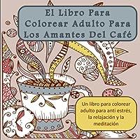 El Libro Para Colorear Adulto Para Los Amantes Del Cafe: Un libro para colorear adulto para anti estres, la relajacion y la meditacion (Arte Terapia ... y la atencion plena) (Spanish Edition)