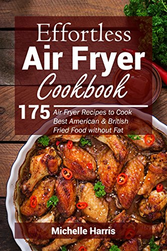 Effortless Air Fryer Cookbook: 175 Air Fryer Recipes to Cook Best American and British Fried Food without Fat by Michelle Harris