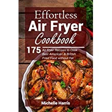 Effortless Air Fryer Cookbook: 175 Air Fryer Recipes to Cook Best American and British Fried Food without Fat
