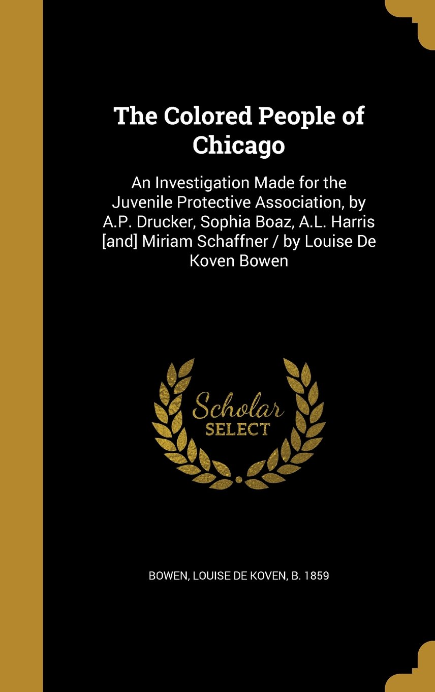 The Colored People of Chicago: An Investigation Made for the Juvenile Protective Association, by A.P. Drucker, Sophia Boaz, A.L. Harris [And] Miriam Schaffner / By Louise de Koven Bowen pdf epub