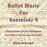 Ballet Musik For Exercises 4: Original Scores to the Soundtrack Sheet Music for Your Ipad or Kindle