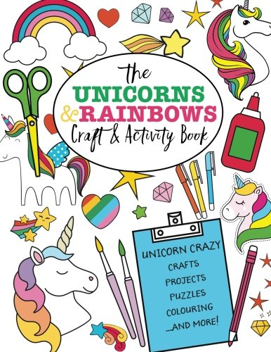 The Unicorns And Rainbows Craft & Activity Book: Unicorn Crazy Crafts, Projects, Puzzles, Colouring and More! -