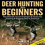 Deer Hunting for Beginners 2nd Edition: The Ultimate Secret Strategies & Tactics for Tracking & Bagging Deer in America!  | Andreas P
