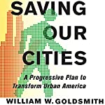 Saving Our Cities: A Progressive Plan to Transform Urban America | William W. Goldsmith