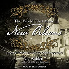 The World That Made New Orleans: From Spanish Silver to Congo Square Audiobook by Ned Sublette Narrated by Sean Crisden