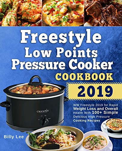 Freestyle Low Points Pressure Cooker Cookbook 2019: WW Freestyle 2019 for Rapid Weight Loss and Overall Health With 100+ Simple Delicious High Pressure Cooking Recipes by Billy Lee