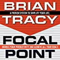 Focal Point: A Proven System to Simplify Your Life, Double Your Productivity, and Achieve All Your Goals Audiobook by Brian Tracy Narrated by Brian Tracy