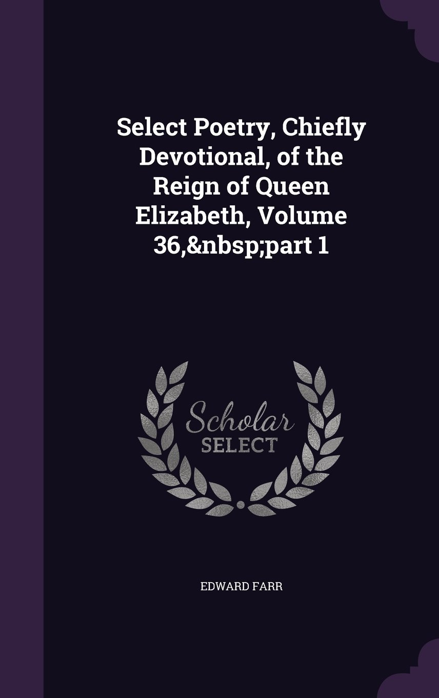 Download Select Poetry, Chiefly Devotional, of the Reign of Queen Elizabeth, Volume 36, Part 1 ebook