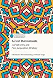 Turkish Multinationals: Market Entry and Post-Acquisition Strategy (Palgrave Studies of Internationalization in Emerging Markets)