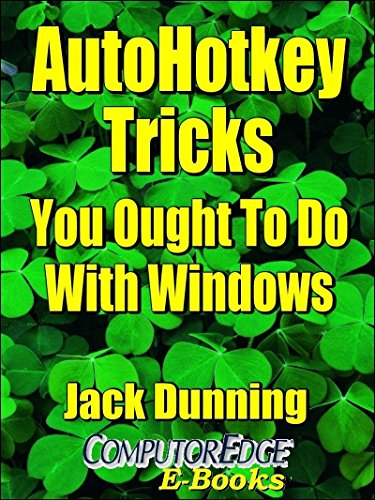 AutoHotkey Tricks You Ought To Do With Windows (Fourth Edition): If You Do  Nothing Else with the Free Autohotkey Software, These Tips Are a Must for