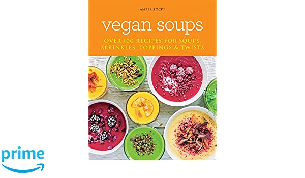 vegan soups over 100 recipes for soups sprinkles toppings twists