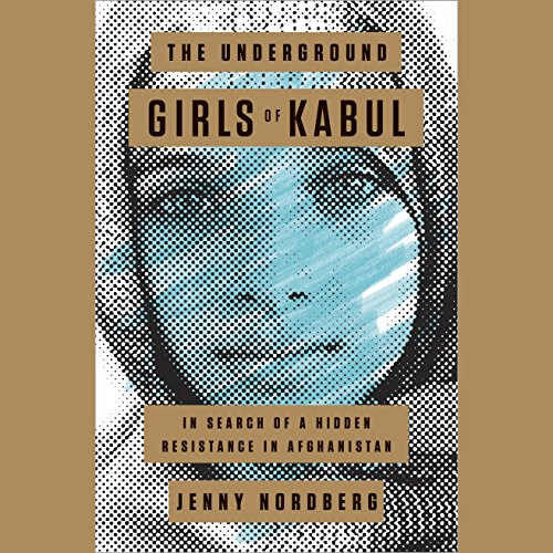 The Underground Girls of Kabul: In Search of a Hidden Resistance in Afghanistan by Random House Audio