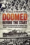 Doomed Before the Start: The Allied Intervention in Norway 1940. Volume 1: The Road To Invasion and Early Moves