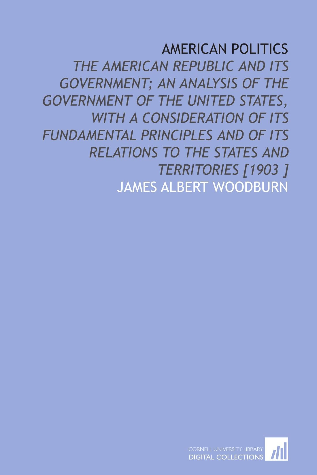 American Politics: The American Republic and Its Government; an Analysis of the Government of the United States, With a Consideration of Its ... to the States and Territories [1903 ] pdf epub