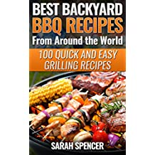 Best Backyard BBQ Recipes from Around the World: 100 Quick and Easy Grilling Recipes