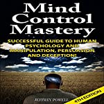 Mind Control Mastery 4th Edition: Successful Guide to Human Psychology and Manipulation, Persuasion, and Deception! | Jeffrey Powell