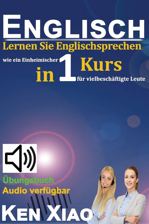 Englisch: Lernen Sie Englischsprechen wie ein Einheimischer in nur einem Kurs für vielbeschäftigte Leute Taschenbuch – 11. April 2018 Ken Xiao Eng English 1987737741
