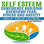 Self Esteem: Confidence Building: Overcome Fear, Stress and Anxiety - Self Help Guide | James Seals
