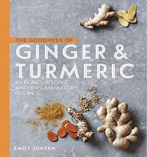 The Goodness of Ginger and Turmeric: 40 flavoursome anti-inflammatory recipes by Emily Jonzen