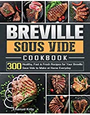 Breville Sous Vide Cookbook: 300 Healthy, Fast & Fresh Recipes for Your Breville Sous Vide to Make at Home Everyday