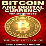 Bitcoin and Digital Currency for Beginners: The Basic Little Guide | Alex Nkenchor Uwajeh