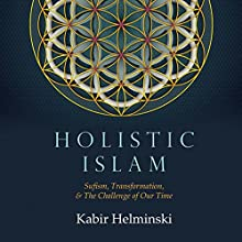 Holistic Islam: Sufism, Transformation, and the Needs of Our Time Audiobook by Kabir Helminski Narrated by Kabir Helminski