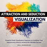 Attraction and Seduction Visualization: Powerful Daily Visualization Hypnosis to Condition Your Subconsious Mind to Achieve the Ultimate Success | Will Johnson Jr.