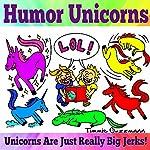 Humor Unicorns: Unicorns Are Just Really Big Jerks!, Just Really Big Jerks, Book 1 | Timmie Guzzmann