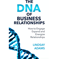 The DNA of Business Relationships: How to Engage, Expand and Energize Relationships (English Edition)