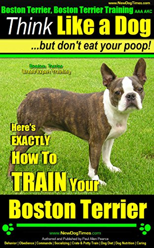 Boston Terrier, Boston Terrier Training AAA AKC: Think Like a Dog, But Don't Eat Your Poop! | Boston Terrier Breed Expert Training |: Here's EXACTLY How To Train Your Boston Terrier ()