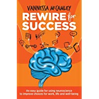 REWIRE for SUCCESS: An easy guide for using neuroscience to improve choices for work, life and well-being
