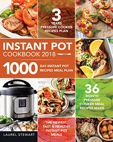 Instant Pot Cookbook 2018: 1000 Day Instant Pot Recipes Meal Plan - 36 Month Pressure Cooker Meal Recipes - 3 Years Pressure Cooker Recipes Plan - The Newest, Fast & Healthy Instant Pot Meals by Laurel Stewart