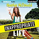 My Inappropriate Life: Some Material Not Suitable for Small Children, Nuns, or Mature Adults Audiobook by Heather McDonald Narrated by Heather McDonald