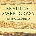 Braiding Sweetgrass: Indigenous Wisdom, Scientific Knowledge and the Teachings of Plants Hörbuch von Robin Wall Kimmerer Gesprochen von: Robin Wall Kimmerer