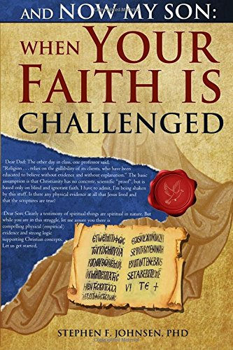 And Now My Son: When Your Faith Is Challenged: Letters from a father to his son regarding an evidence based logical approach to answer secular attacks on Christianity