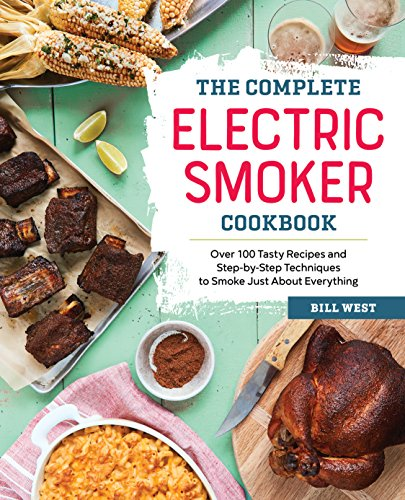 The Complete Electric Smoker Cookbook: Over 100 Tasty Recipes and Step-by-Step Techniques to Smoke Just About Everything by Bill West